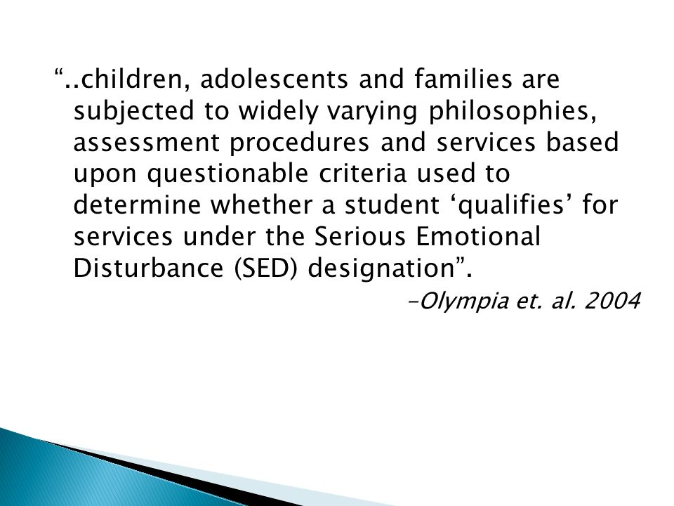 ..children, adolescents and families are subjected to widely varying philosophies, assessment procedures and services based upon questionable criteria used to determine whether a student 'qualifies' for services under the Serious Emotional Disturbance (SED) designation .