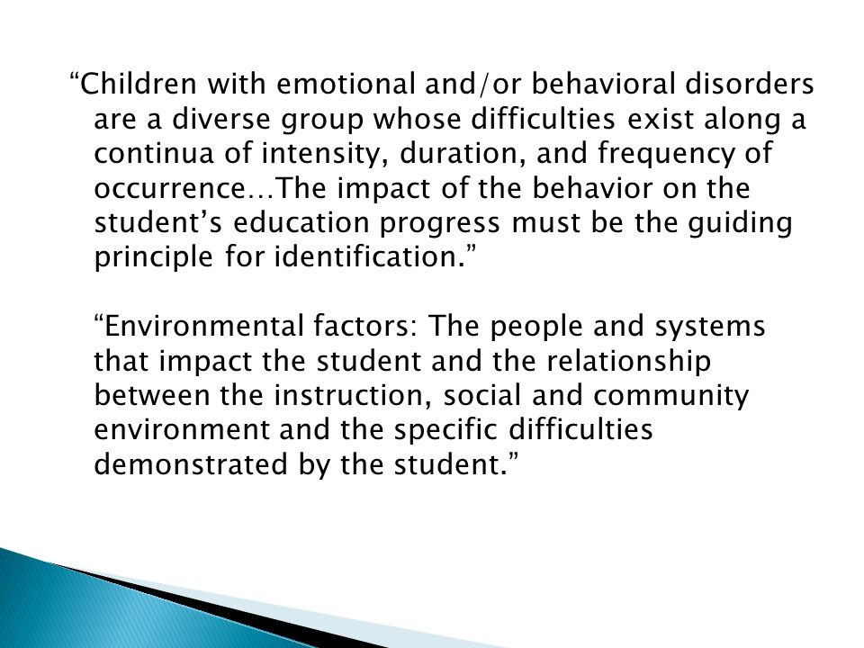 Children with emotional and/or behavioral disorders are a diverse group whose difficulties exist along a continua of intensity, duration, and frequency of occurrence…The impact of the behavior on the student's education progress must be the guiding principle for identification. Environmental factors: The people and systems that impact the student and the relationship between the instruction, social and community environment and the specific difficulties demonstrated by the student.