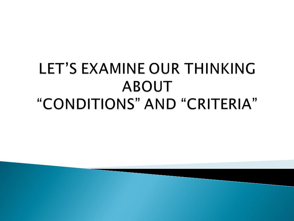 LET'S EXAMINE OUR THINKING ABOUT CONDITIONS AND CRITERIA