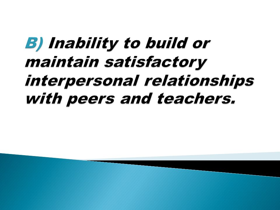 B) Inability to build or maintain satisfactory interpersonal relationships with peers and teachers.