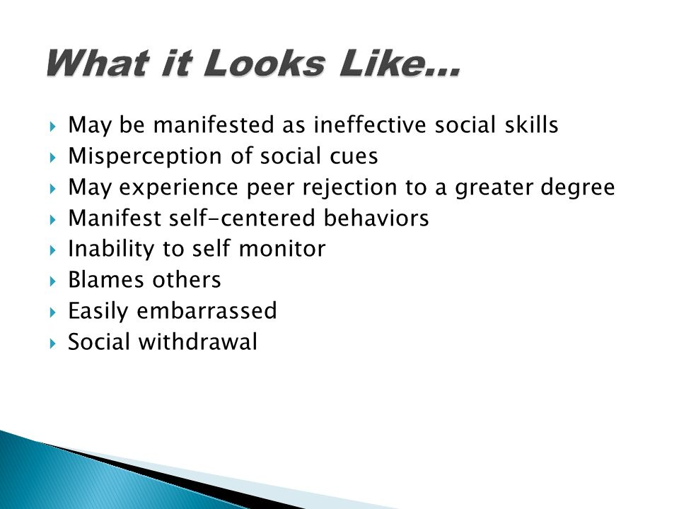 What it Looks Like… May be manifested as ineffective social skills