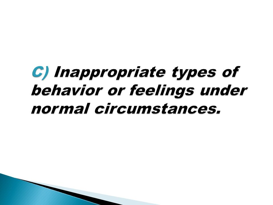C) Inappropriate types of behavior or feelings under normal circumstances.