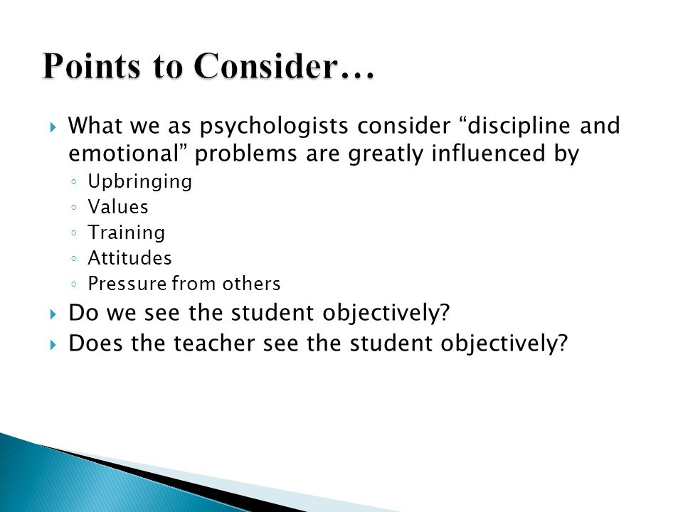 Points to Consider… What we as psychologists consider discipline and emotional problems are greatly influenced by.