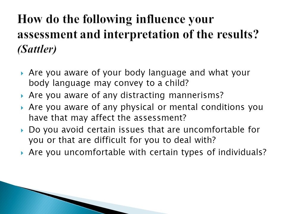 How do the following influence your assessment and interpretation of the results (Sattler)