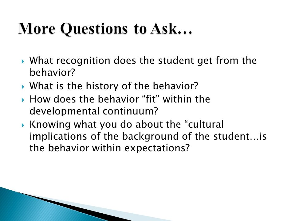More Questions to Ask… What recognition does the student get from the behavior What is the history of the behavior