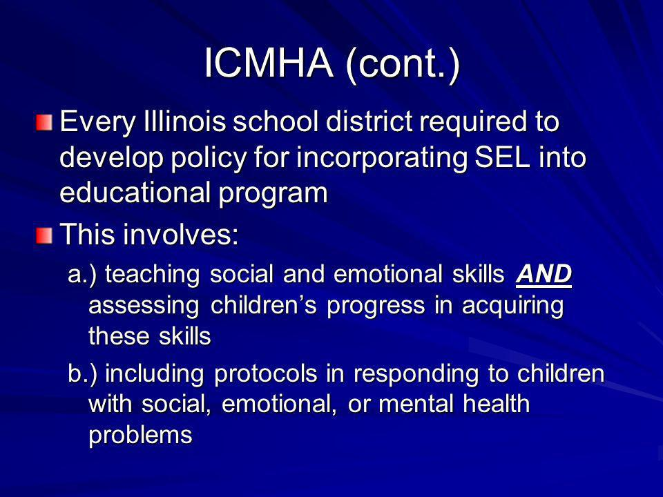ICMHA (cont.) Every Illinois school district required to develop policy for incorporating SEL into educational program.