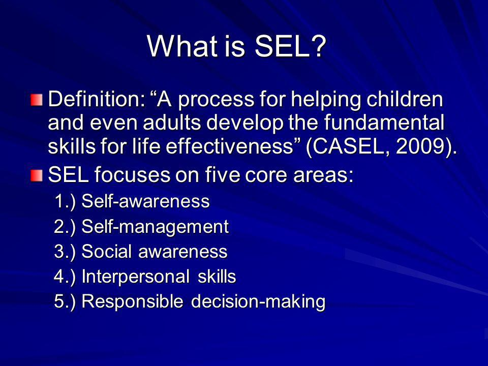 What is SEL Definition: A process for helping children and even adults develop the fundamental skills for life effectiveness (CASEL, 2009).