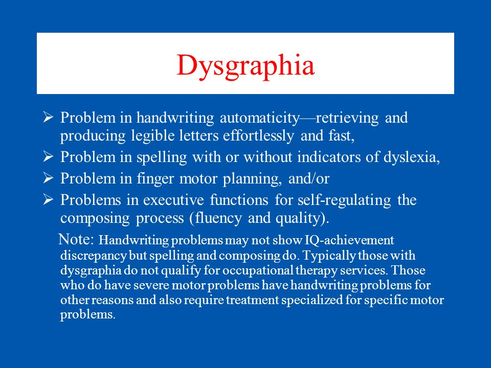 Dysgraphia Problem in handwriting automaticity—retrieving and producing legible letters effortlessly and fast,