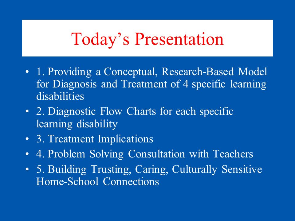 Today's Presentation 1. Providing a Conceptual, Research-Based Model for Diagnosis and Treatment of 4 specific learning disabilities.