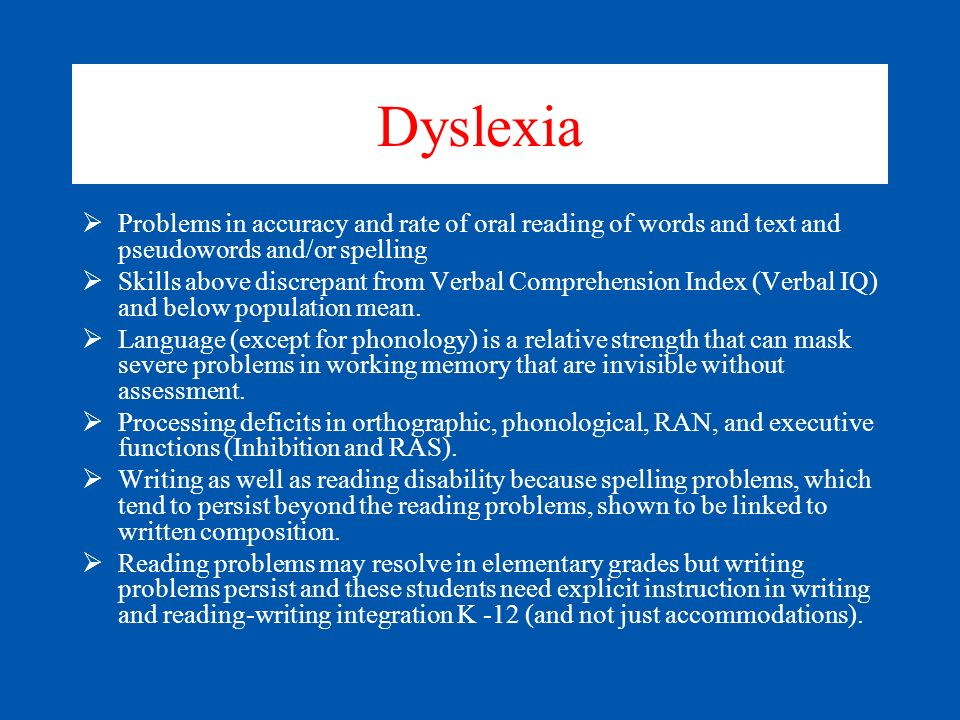 Dyslexia Problems in accuracy and rate of oral reading of words and text and pseudowords and/or spelling.