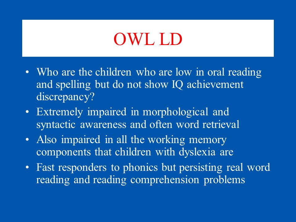 OWL LD Who are the children who are low in oral reading and spelling but do not show IQ achievement discrepancy