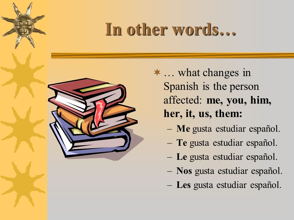 In other words… … what changes in Spanish is the person affected: me, you, him, her, it, us, them: Me gusta estudiar español.
