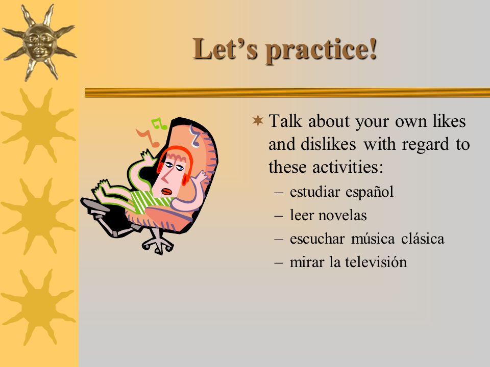 Let's practice! Talk about your own likes and dislikes with regard to these activities: estudiar español.