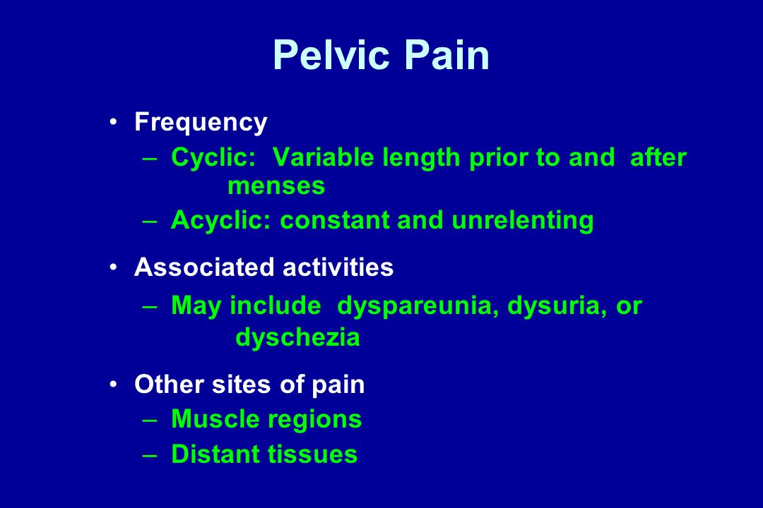 Pelvic Pain Frequency. Cyclic: Variable length prior to and after menses. Acyclic: constant and unrelenting.