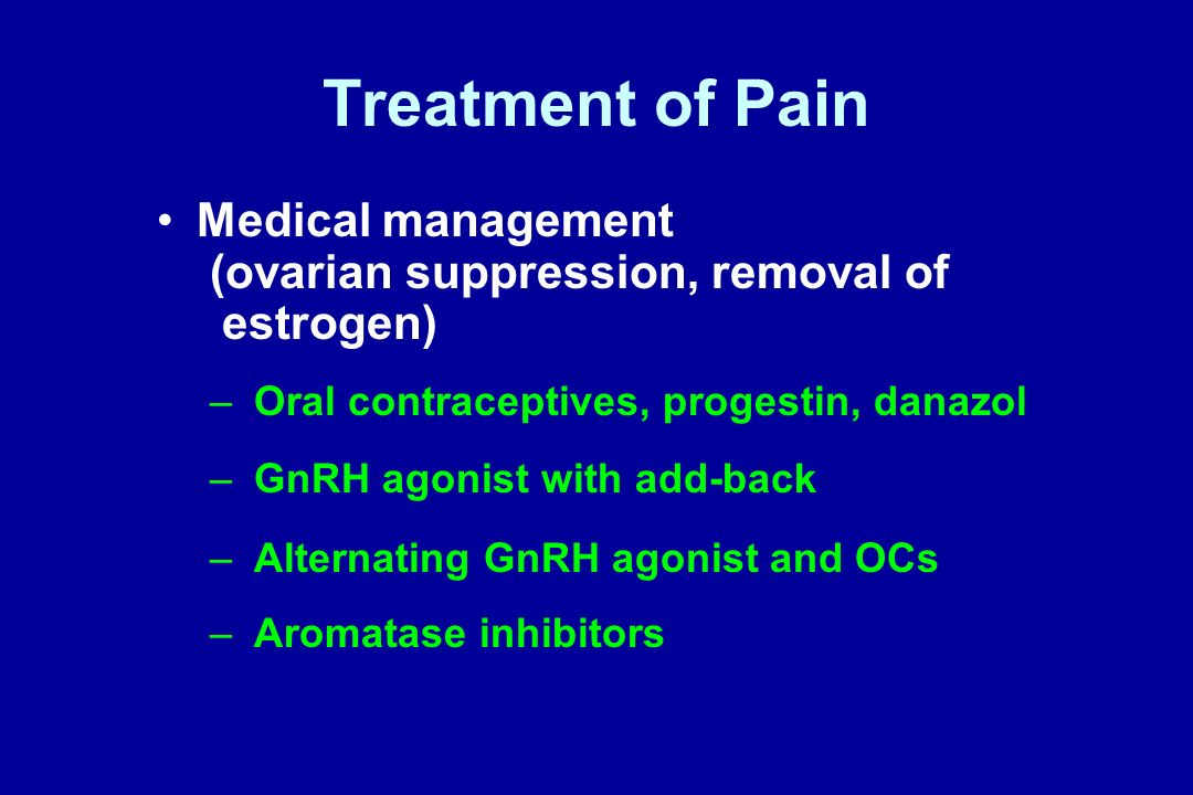 Treatment of Pain Medical management (ovarian suppression, removal of