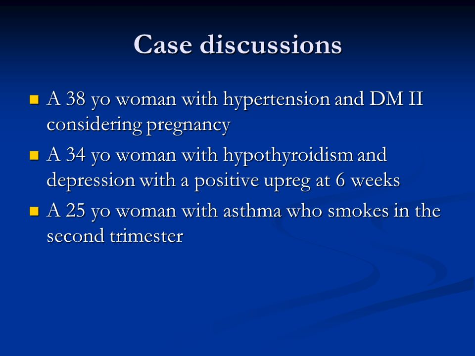 Case discussions A 38 yo woman with hypertension and DM II considering pregnancy.