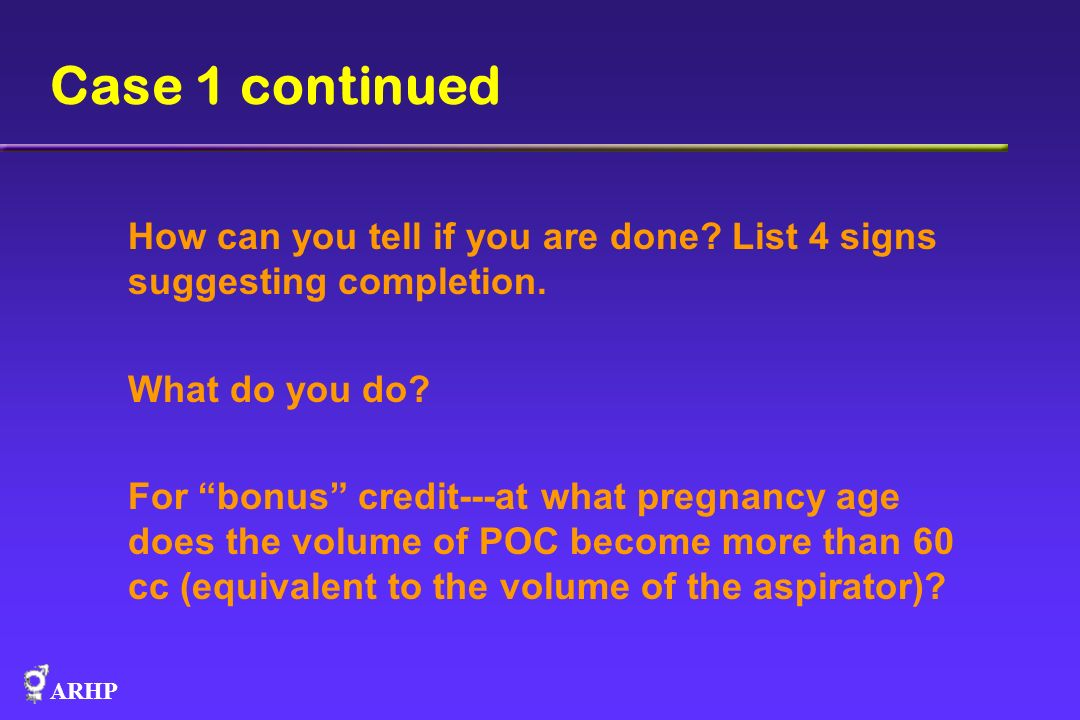 Case 1 continued How can you tell if you are done List 4 signs suggesting completion. What do you do