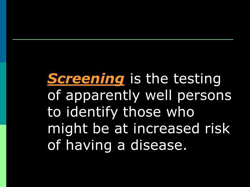 Screening is the testing of apparently well persons to identify those who might be at increased risk of having a disease.