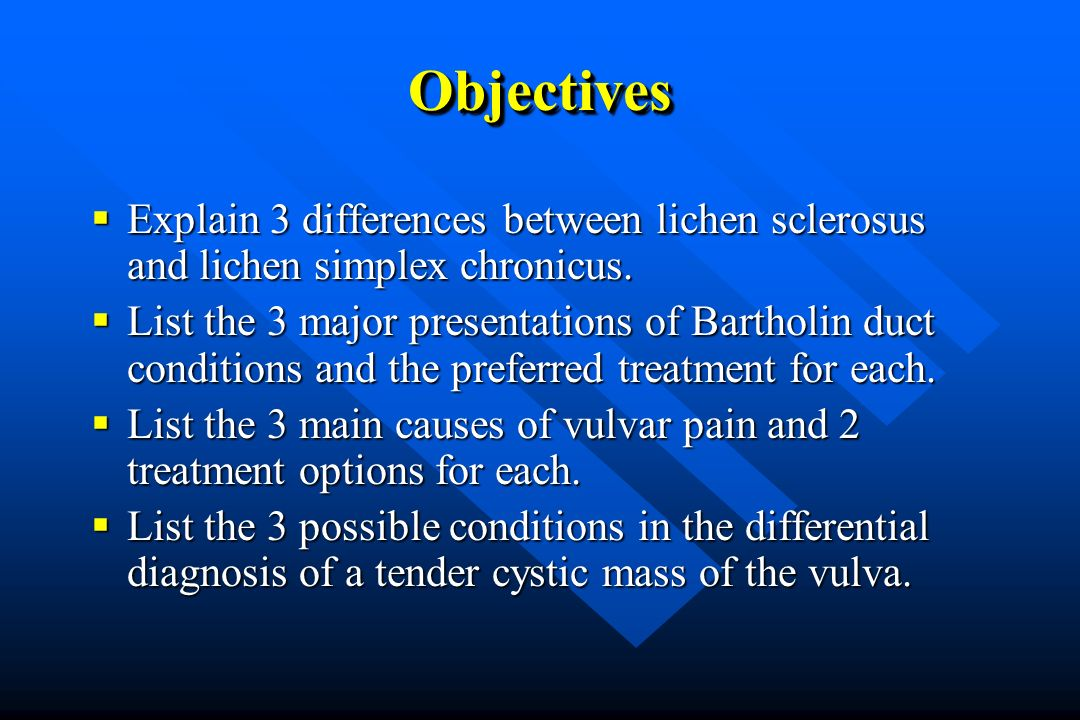 Objectives Explain 3 differences between lichen sclerosus and lichen simplex chronicus.