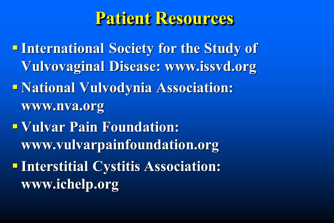 Patient Resources International Society for the Study of Vulvovaginal Disease: www.issvd.org. National Vulvodynia Association: www.nva.org.
