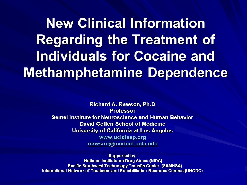 New Clinical Information Regarding the Treatment of Individuals for Cocaine  and Methamphetamine Dependence Richard A  Rawson, Ph D Professor Semel  Institute