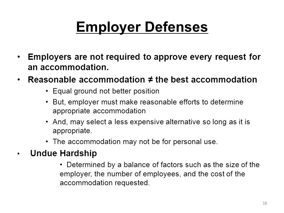 Employer Defenses Employers are not required to approve every request for an accommodation. Reasonable accommodation ≠ the best accommodation.