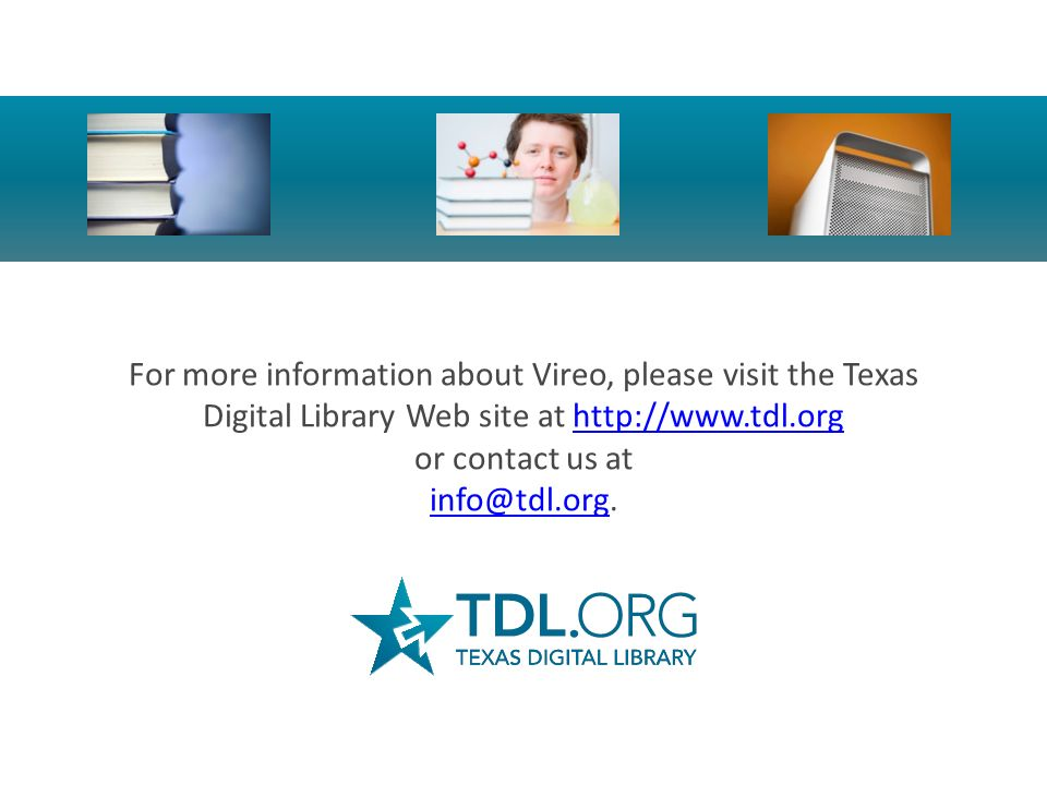 For more information about Vireo, please visit the Texas Digital Library Web site at http://www.tdl.org or contact us at info@tdl.org.