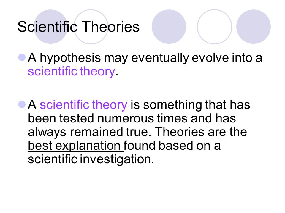 Scientific Theories A hypothesis may eventually evolve into a scientific theory.