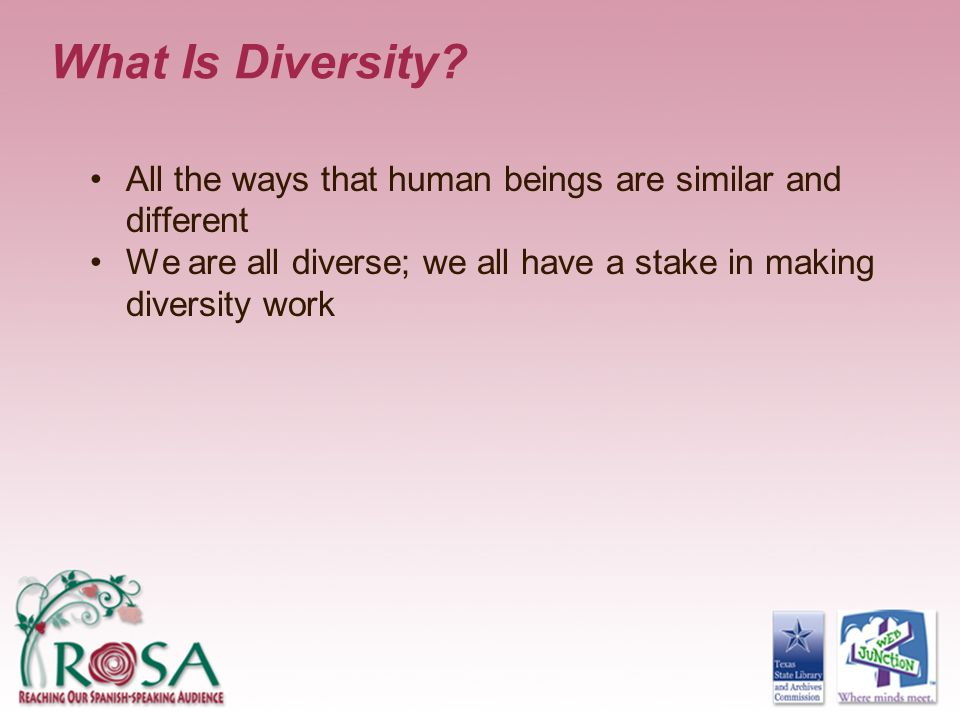 What Is Diversity All the ways that human beings are similar and different. We are all diverse; we all have a stake in making diversity work.