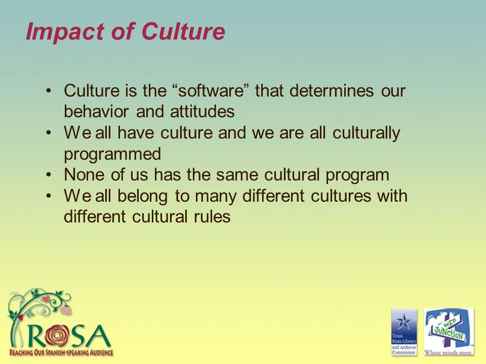 Impact of Culture Culture is the software that determines our behavior and attitudes. We all have culture and we are all culturally programmed.