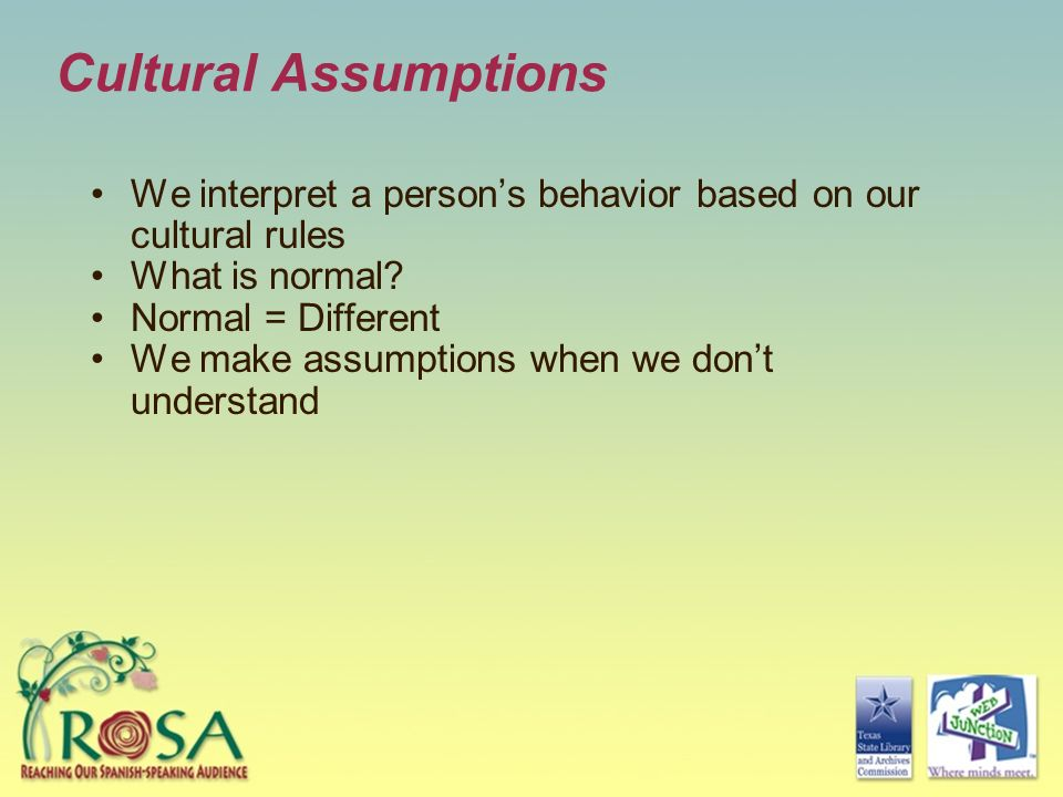 Cultural Assumptions We interpret a person's behavior based on our cultural rules. What is normal
