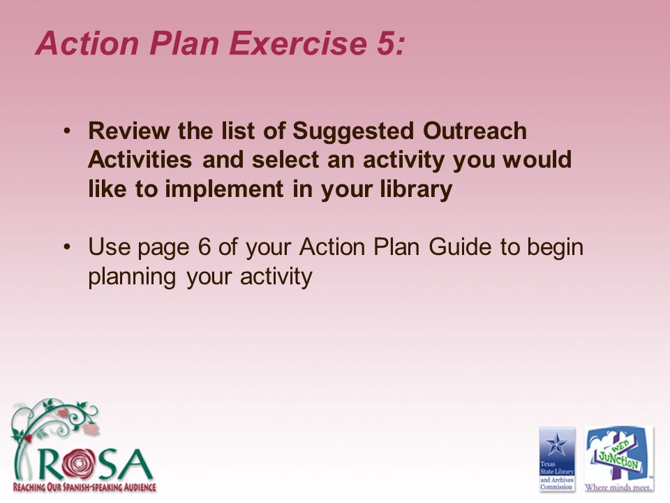 Action Plan Exercise 5: Review the list of Suggested Outreach Activities and select an activity you would like to implement in your library.