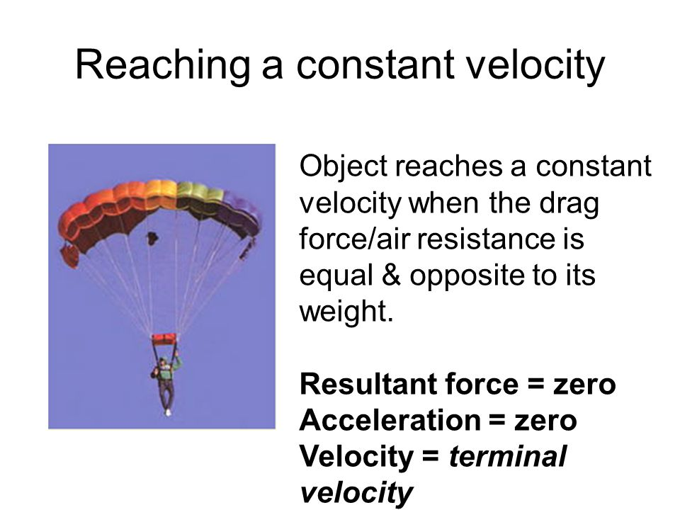 force and constant velocity Objects falling through a fluid eventually reach terminal velocity, when the resultant force acting on them is zero and they are moving at a steady  falling objects.
