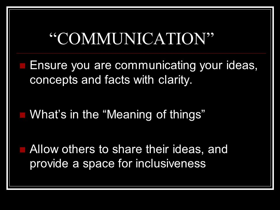 COMMUNICATION Ensure you are communicating your ideas, concepts and facts with clarity. What's in the Meaning of things