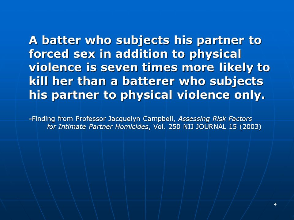 A batter who subjects his partner to forced sex in addition to physical violence is seven times more likely to kill her than a batterer who subjects his partner to physical violence only.