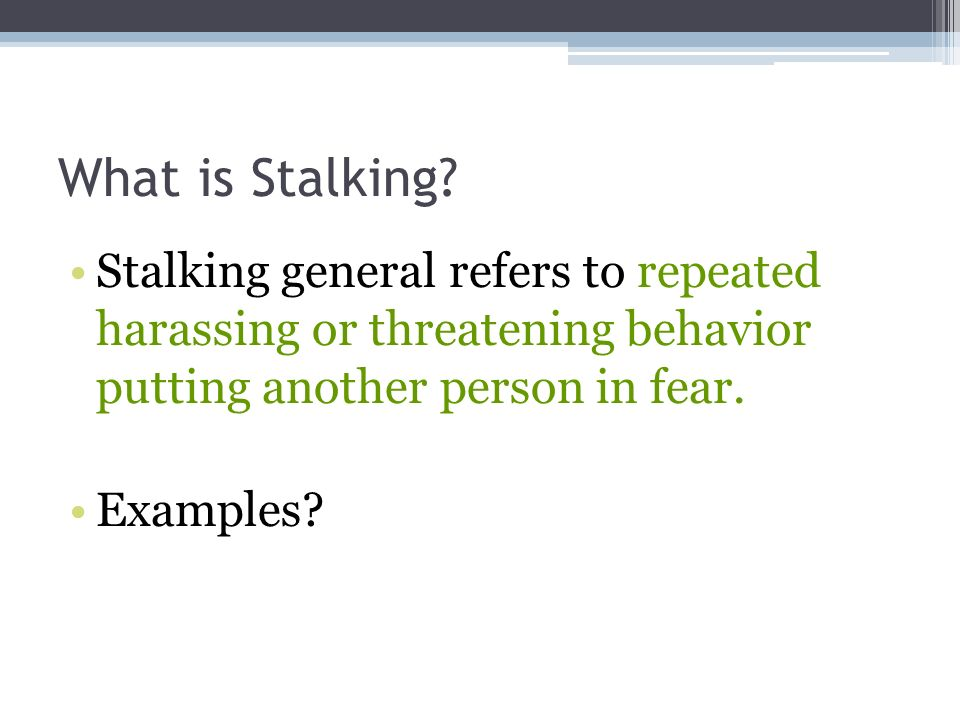 What is Stalking Stalking general refers to repeated harassing or threatening behavior putting another person in fear.