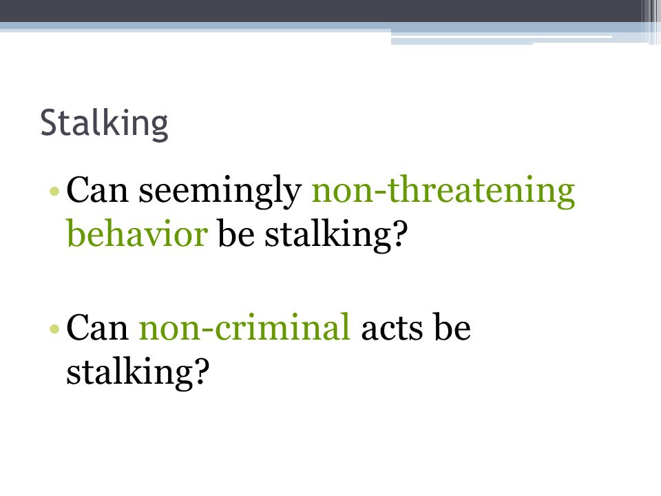 Stalking Can seemingly non-threatening behavior be stalking Can non-criminal acts be stalking