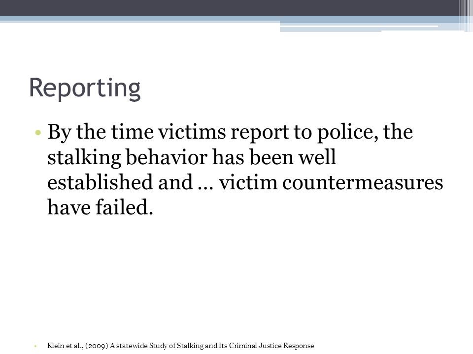 ReportingBy the time victims report to police, the stalking behavior has been well established and … victim countermeasures have failed.