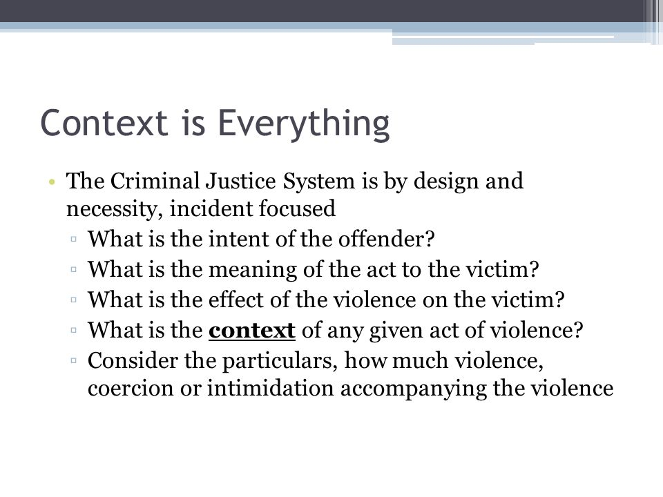 Context is Everything The Criminal Justice System is by design and necessity, incident focused. What is the intent of the offender