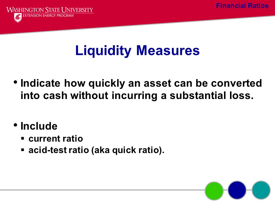 Financial Ratios Liquidity Measures. Indicate how quickly an asset can be converted into cash without incurring a substantial loss.