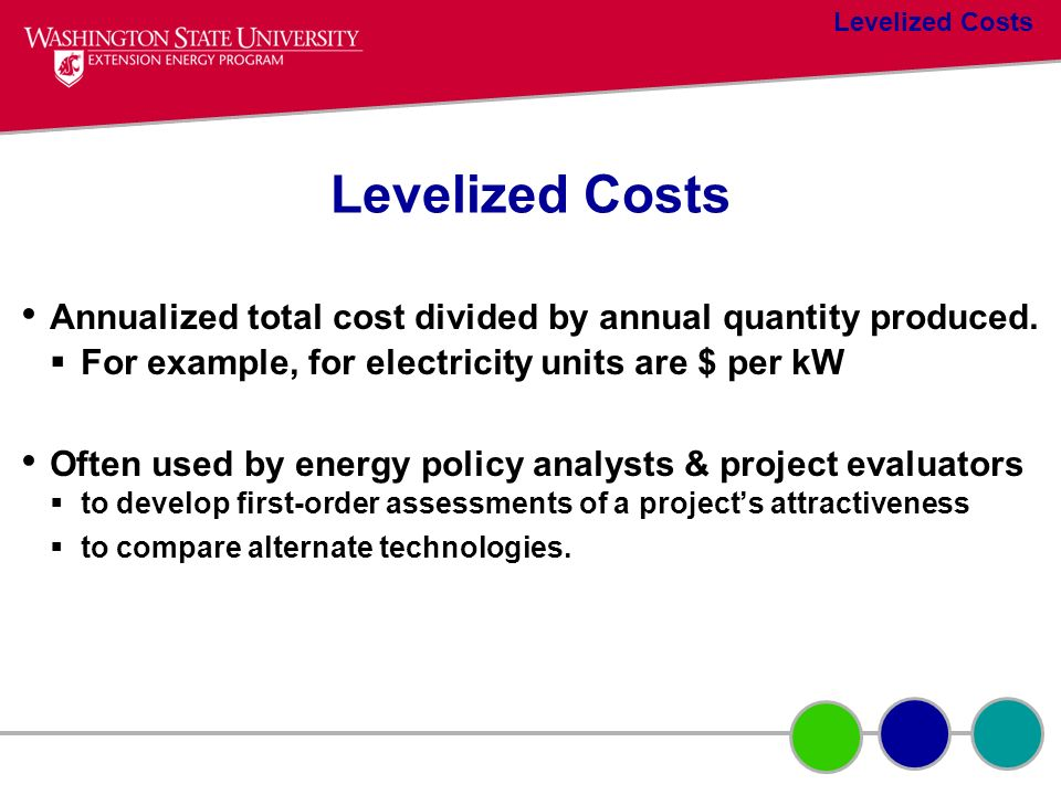 Levelized Costs Levelized Costs. Annualized total cost divided by annual quantity produced. For example, for electricity units are $ per kW.