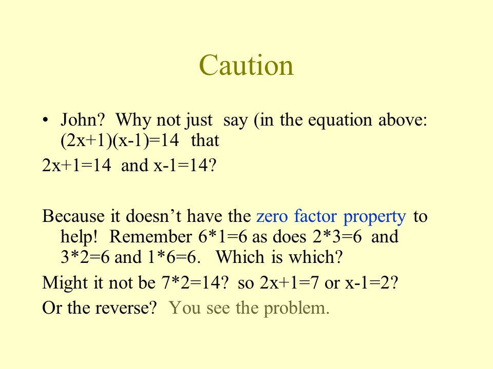 Caution John Why not just say (in the equation above: (2x+1)(x-1)=14 that. 2x+1=14 and x-1=14