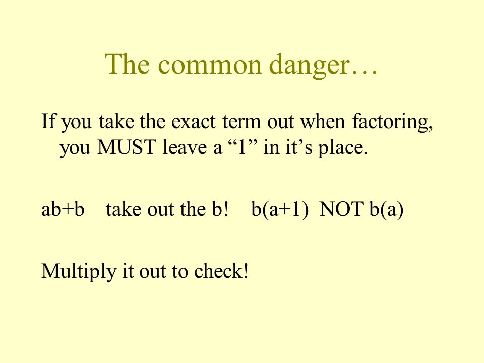 The common danger… If you take the exact term out when factoring, you MUST leave a 1 in it's place.