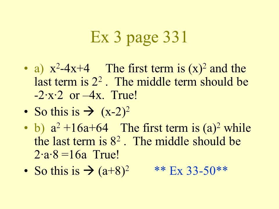Ex 3 page 331 a) x2-4x+4 The first term is (x)2 and the last term is 22 . The middle term should be -2·x·2 or –4x. True!