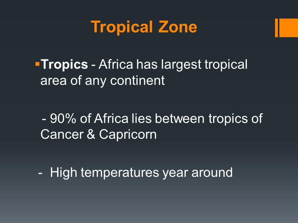 Tropical Zone Tropics - Africa has largest tropical area of any continent. - 90% of Africa lies between tropics of Cancer & Capricorn.