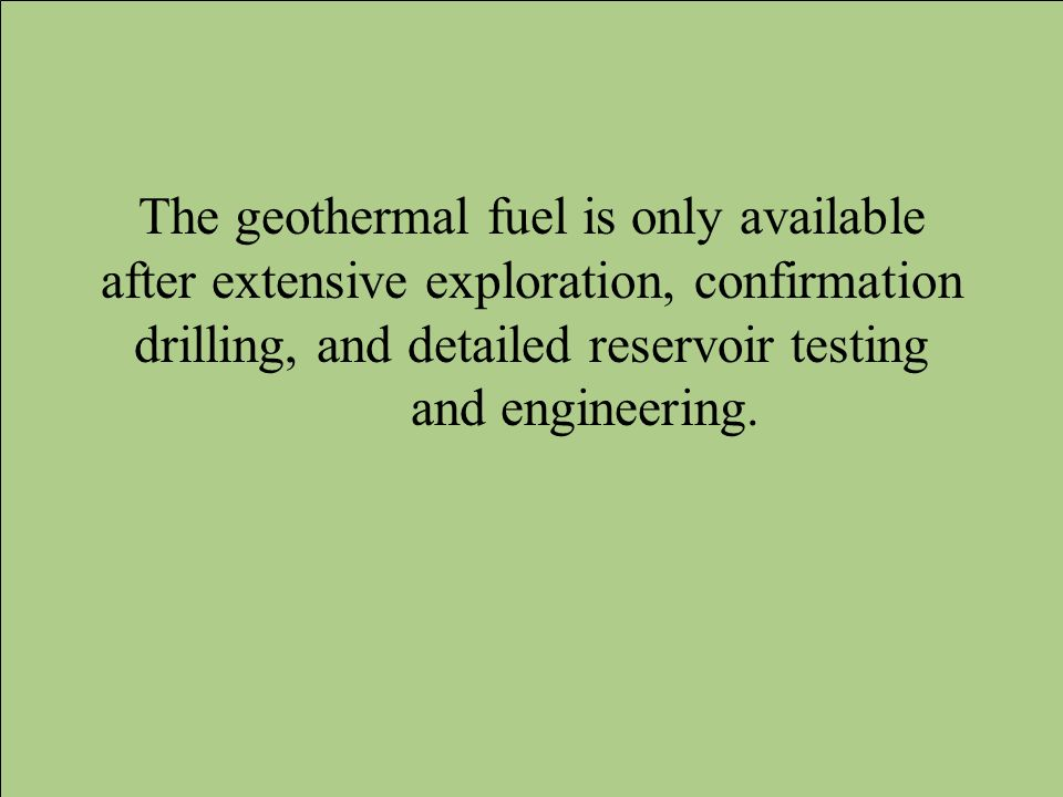 The geothermal fuel is only available after extensive exploration, confirmation drilling, and detailed reservoir testing and engineering.
