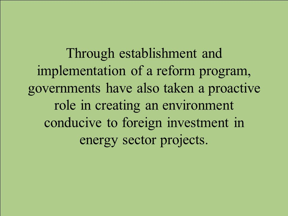 Through establishment and implementation of a reform program, governments have also taken a proactive role in creating an environment conducive to foreign investment in energy sector projects.