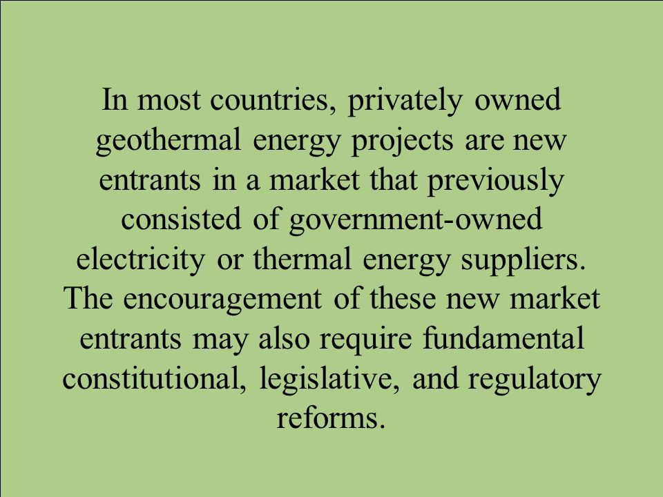 In most countries, privately owned geothermal energy projects are new entrants in a market that previously consisted of government-owned electricity or thermal energy suppliers.