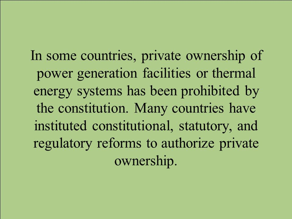 In some countries, private ownership of power generation facilities or thermal energy systems has been prohibited by the constitution.