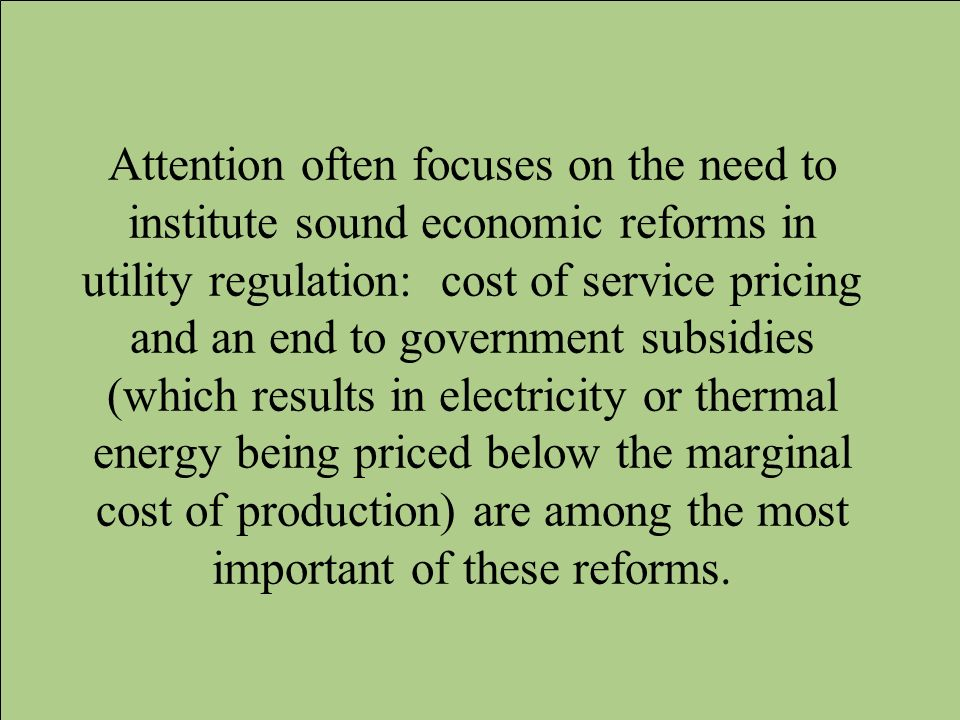 Attention often focuses on the need to institute sound economic reforms in utility regulation: cost of service pricing and an end to government subsidies (which results in electricity or thermal energy being priced below the marginal cost of production) are among the most important of these reforms.